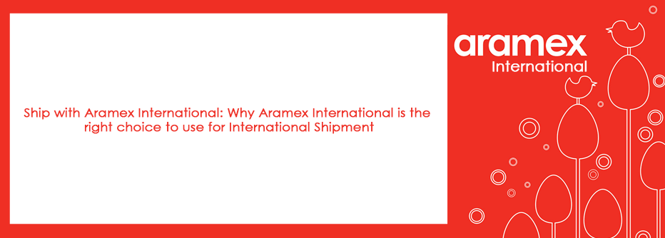Ship with Aramex International: Why Aramex International is the right choice to use for International Shipment
