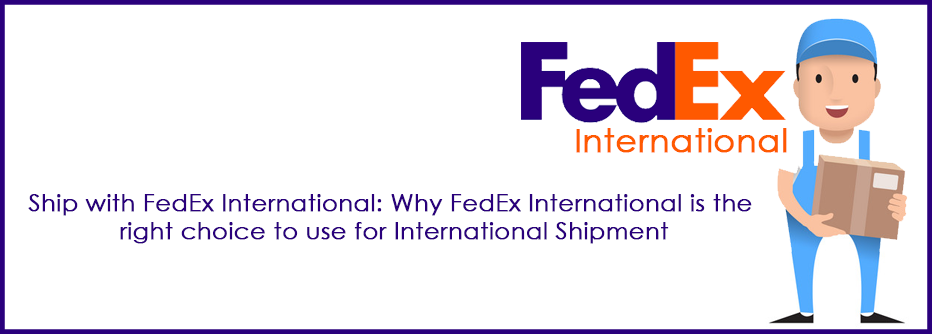 Ship with FedEx International: Why FedEx International is the right choice to use for International Shipment