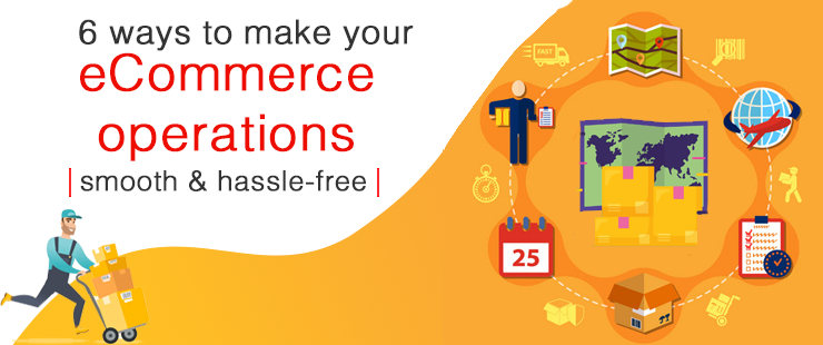 6 ways to make your eCommerce operations smooth & hassle-free